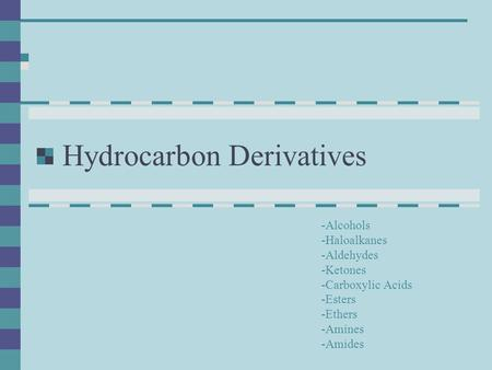 Hydrocarbon Derivatives -Alcohols -Haloalkanes -Aldehydes -Ketones -Carboxylic Acids -Esters -Ethers -Amines -Amides.