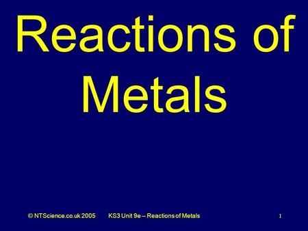 © NTScience.co.uk 2005KS3 Unit 9e – Reactions of Metals1 Reactions of Metals.