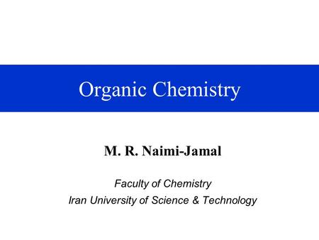 Organic Chemistry M. R. Naimi-Jamal Faculty of Chemistry Iran University of Science & Technology.