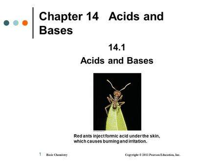 Basic Chemistry Copyright © 2011 Pearson Education, Inc. 1 Chapter 14 Acids and Bases 14.1 Acids and Bases Red ants inject formic acid under the skin,