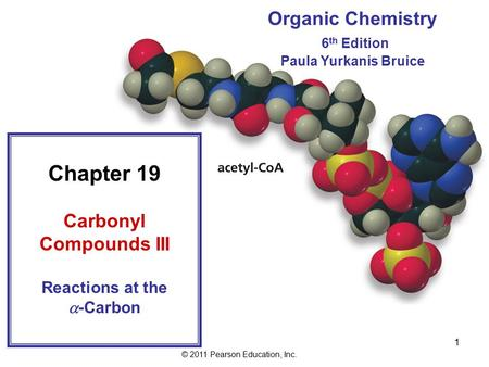 © 2011 Pearson Education, Inc. 1 Organic Chemistry 6 th Edition Paula Yurkanis Bruice Chapter 19 Carbonyl Compounds III Reactions at the  -Carbon.