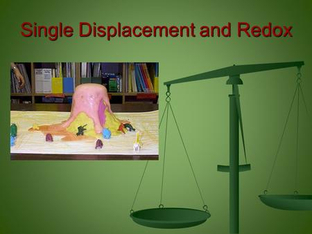 Single Displacement and Redox. Single Displacement and Redox: At the conclusion of our time together, you should be able to: 1.Identify a basic single.