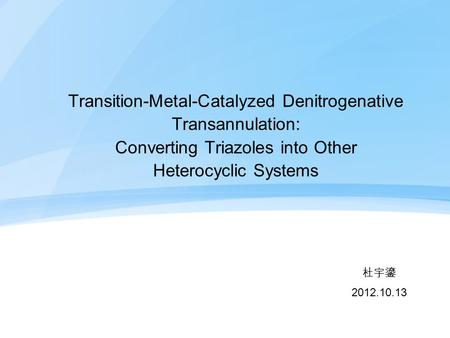 Transition-Metal-Catalyzed Denitrogenative Transannulation: Converting Triazoles into Other Heterocyclic Systems 杜宇鎏 2012.10.13.