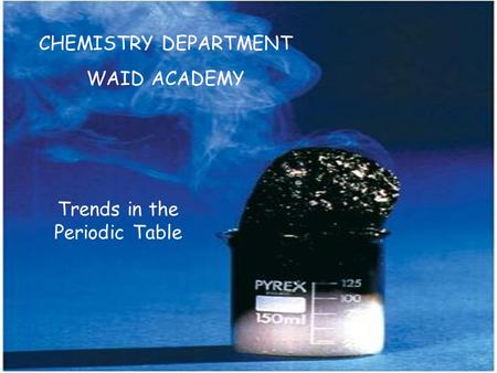 CHEMISTRY DEPARTMENT WAID ACADEMY Trends in the Periodic Table.