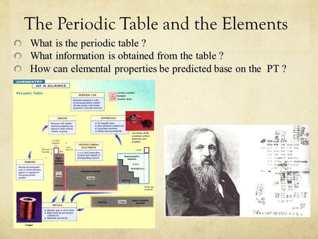 The Periodic Table and the Elements What is the periodic table ? What information is obtained from the table ? How can elemental properties be predicted.