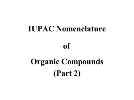 IUPAC Nomenclature Organic Compounds (Part 2) of.