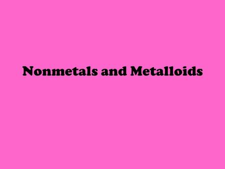 Nonmetals and Metalloids. Life on Earth depends on certain nonmetal elements. The air you and other animals breathe contains several nonmetals, including.
