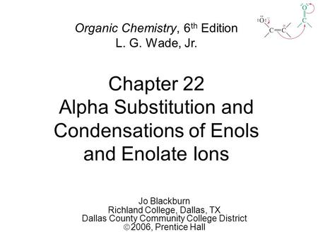 Chapter 22 Alpha Substitution and Condensations of Enols and Enolate Ions Jo Blackburn Richland College, Dallas, TX Dallas County Community College District.