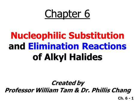 Created by Professor William Tam & Dr. Phillis Chang Ch. 6 - 1 Chapter 6 Nucleophilic Substitution and Elimination Reactions of Alkyl Halides.