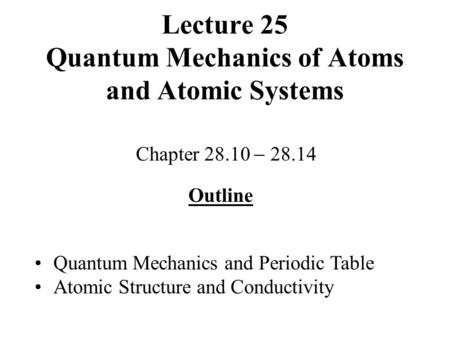 Lecture 25 Quantum Mechanics of Atoms and Atomic Systems Chapter 28.10  28.14 Outline Quantum Mechanics and Periodic Table Atomic Structure and Conductivity.