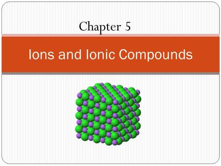 Chapter 5 Ions and Ionic Compounds. What are the characteristics of ionic compounds? Unit Essential Question: