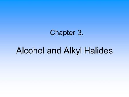 Alcohol and Alkyl Halides Chapter 3.. 2 Alkyl Halides An organic compound containing at least one carbon- halogen bond (C-X) –X (F, Cl, Br, I) replaces.