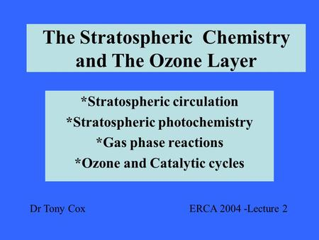 The Stratospheric Chemistry and The Ozone Layer *Stratospheric circulation *Stratospheric photochemistry *Gas phase reactions *Ozone and Catalytic cycles.