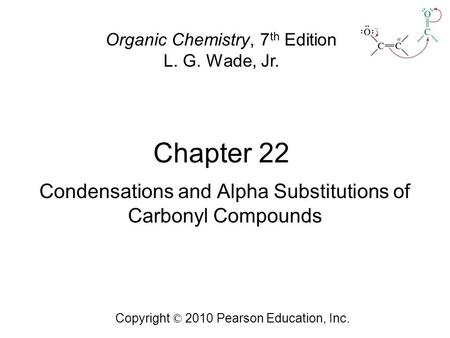 Chapter 22 Copyright © 2010 Pearson Education, Inc. Organic Chemistry, 7 th Edition L. G. Wade, Jr. Condensations and Alpha Substitutions of Carbonyl Compounds.