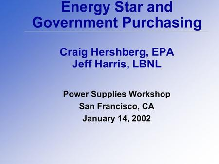 Energy Star and Government Purchasing Craig Hershberg, EPA Jeff Harris, LBNL Power Supplies Workshop San Francisco, CA January 14, 2002.