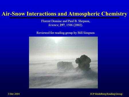 3 Dec 2004IUP Heidelberg Reading Group Air-Snow Interactions and Atmospheric Chemistry Florent Domine and Paul B. Shepson, Science, 297, 1506 (2002). Reviewed.