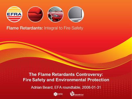 1 The Flame Retardants Controversy: Fire Safety and Environmental Protection Adrian Beard, EFA roundtable, 2008-01-31.