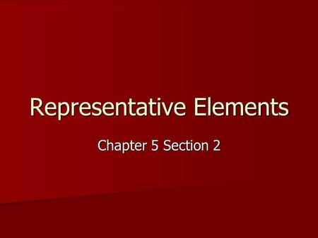 Representative Elements Chapter 5 Section 2. Representative Elements Remember that these are the elements in groups 1 and 2 and 13 to 18 Remember that.