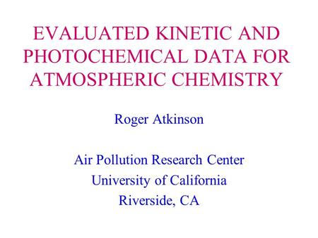 EVALUATED KINETIC AND PHOTOCHEMICAL DATA FOR ATMOSPHERIC CHEMISTRY Roger Atkinson Air Pollution Research Center University of California Riverside, CA.