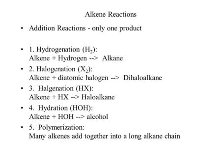 Alkene Reactions Addition Reactions - only one product 1. Hydrogenation (H 2 ): Alkene + Hydrogen --> Alkane 2. Halogenation (X 2 ): Alkene + diatomic.