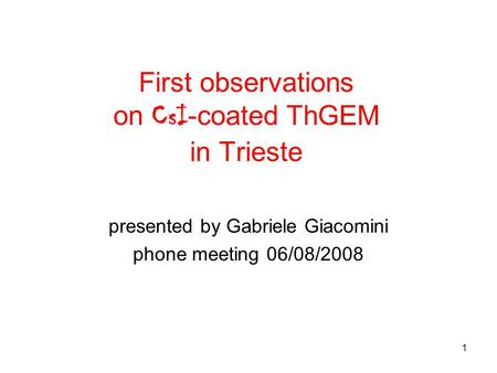 1 First observations on CsI -coated ThGEM in Trieste presented by Gabriele Giacomini phone meeting 06/08/2008.