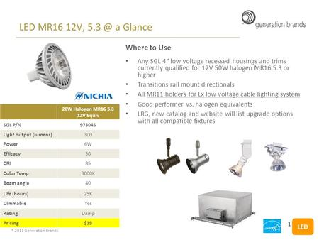 "® 2011 Generation Brands LED MR16 12V, a Glance Where to Use Any SGL 4"" low voltage recessed housings and trims currently qualified for 12V 50W halogen."