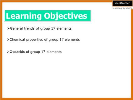 Learning Objectives  General trends of group 17 elements  Chemical properties of group 17 elements  Oxoacids of group 17 elements.