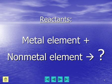 1 Reactants: Metal element + Nonmetal element  ?.