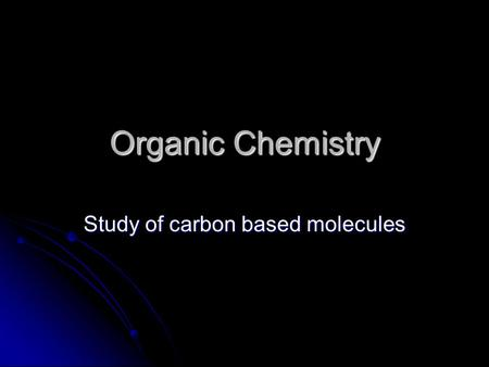 Organic Chemistry Study of carbon based molecules.