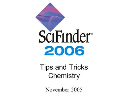 Tips and Tricks Chemistry November 2005. 2006 Edition CAS... we are scientists, creating and delivering the most complete and effective digital information.