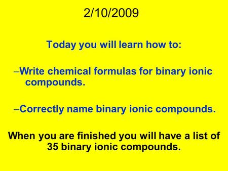 2/10/2009 Today you will learn how to: –Write chemical formulas for binary ionic compounds. –Correctly name binary ionic compounds. When you are finished.