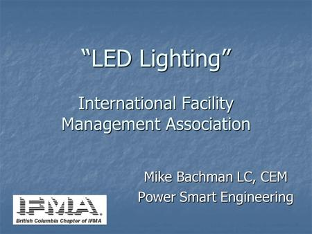 """LED Lighting"" International Facility Management Association Mike Bachman LC, CEM Power Smart Engineering."