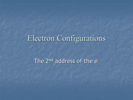 Electron Configurations The 2 nd address of the e -