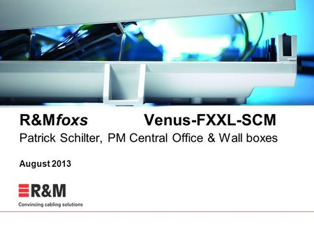 R&Mfoxs Venus-FXXL-SCM Patrick Schilter, PM Central Office & Wall boxes August 2013.