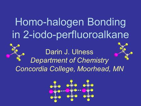 Homo-halogen Bonding in 2-iodo-perfluoroalkane Darin J. Ulness Department of Chemistry Concordia College, Moorhead, MN.