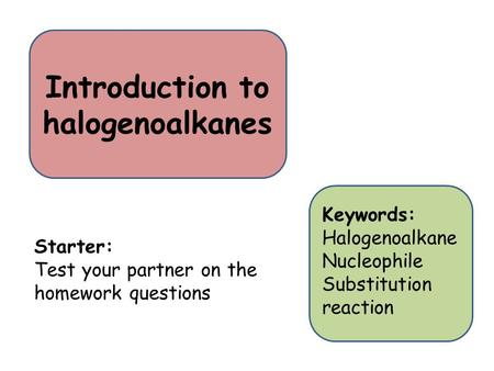 Introduction to halogenoalkanes Starter: Test your partner on the homework questions Keywords: Halogenoalkane Nucleophile Substitution reaction.