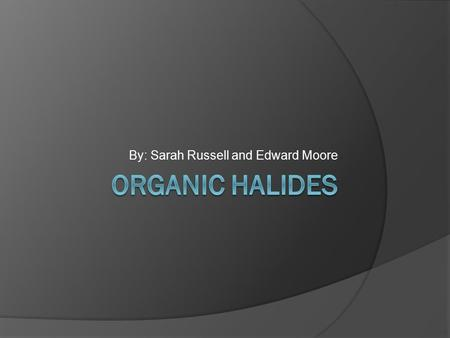 By: Sarah Russell and Edward Moore. What are organic halides?  Organic halides are organic compounds that contain one or more halogen atoms.  In a hydrocarbon,