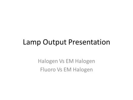 Lamp Output Presentation Halogen Vs EM Halogen Fluoro Vs EM Halogen.