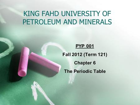 KING FAHD UNIVERSITY OF PETROLEUM AND MINERALS PYP 001 Fall 2012 (Term 121) Chapter 6 The Periodic Table.