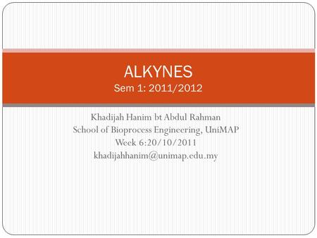 Khadijah Hanim bt Abdul Rahman School of Bioprocess Engineering, UniMAP Week 6:20/10/2011 ALKYNES Sem 1: 2011/2012.