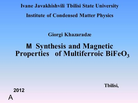 Ivane Javakhishvili Tbilisi State University Institute of Condensed Matter Physics Giorgi Khazaradze M Synthesis and Magnetic Properties of Multiferroic.