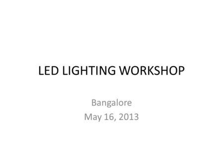 LED LIGHTING WORKSHOP Bangalore May 16, 2013. 2 Industry growth Growth per annum US $ 2 Billion Estimated.