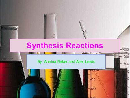 Synthesis Reactions By: Annina Baker and Alex Lewis.