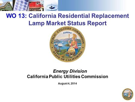 1 WO 13: California Residential Replacement Lamp Market Status Report Energy Division California Public Utilities Commission August 4, 2014.