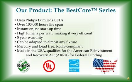 Our Product: The BestCore™ Series Uses Philips Lumileds LEDs Over 100,000 hours life span Instant on, no start-up time High lumens per watt, making it.