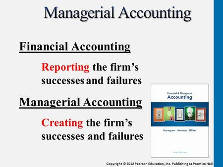 Copyright © 2012 Pearson Education, Inc. Publishing as Prentice Hall. Financial Accounting Reporting the firm's successesand failures Managerial Accounting.