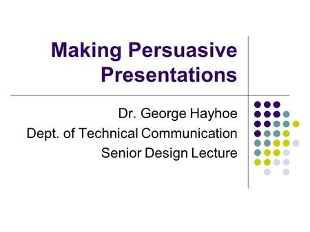Making Persuasive Presentations Dr. George Hayhoe Dept. of Technical Communication Senior Design Lecture.