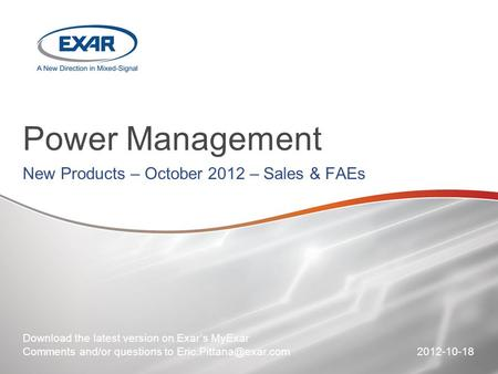 Power Management New Products – October 2012 – Sales & FAEs Download the latest version on Exar's MyExar Comments and/or questions to