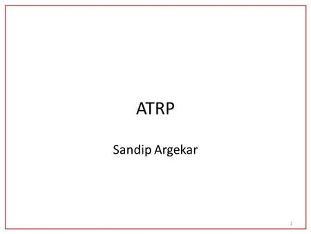 ATRP Sandip Argekar 1. ATRP Atom Transfer Radical Polymerization Halogen transfer through metal complex induced reversible heterolysis resulting in the.