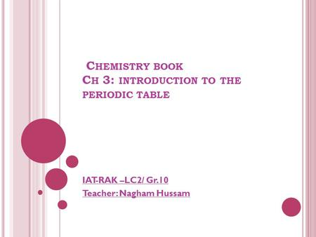 C HEMISTRY BOOK C H 3: INTRODUCTION TO THE PERIODIC TABLE IAT-RAK –LC2/ Gr.10 Teacher: Nagham Hussam.